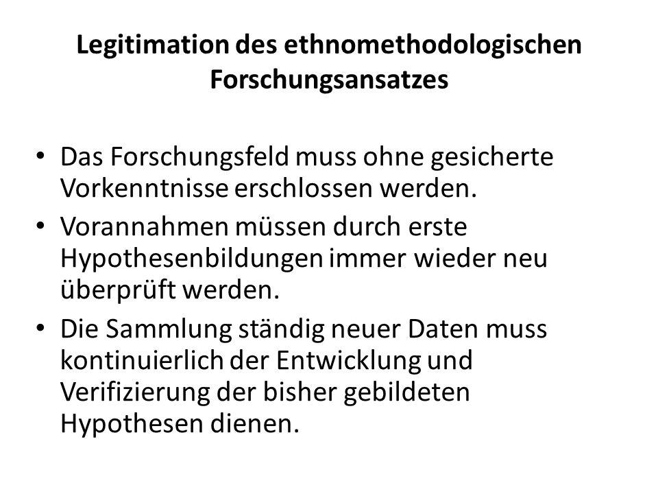 Legitimation des ethnomethodologischen Forschungsansatzes Das Forschungsfeld muss ohne gesicherte Vorkenntnisse erschlossen werden.