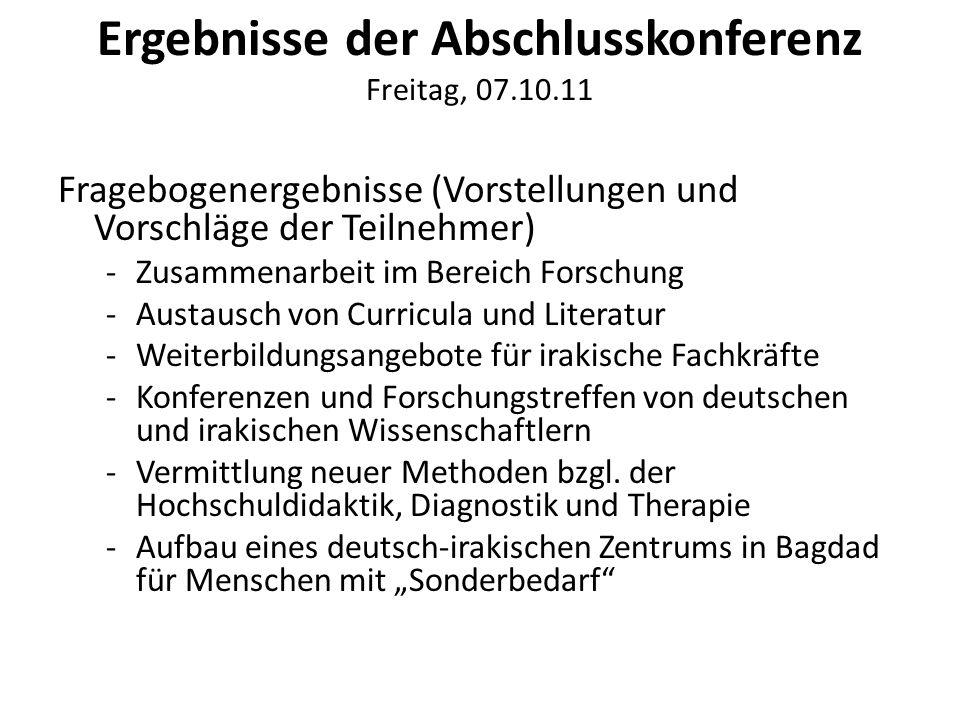 Ergebnisse der Abschlusskonferenz Freitag, 07.10.11 Fragebogenergebnisse (Vorstellungen und Vorschläge der Teilnehmer) -Zusammenarbeit im Bereich Forschung -Austausch von Curricula und Literatur -Weiterbildungsangebote für irakische Fachkräfte -Konferenzen und Forschungstreffen von deutschen und irakischen Wissenschaftlern -Vermittlung neuer Methoden bzgl.