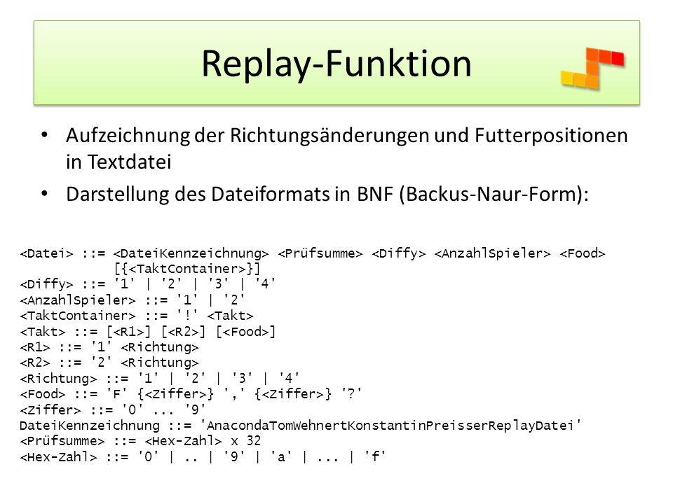 Replay-Funktion Aufzeichnung der Richtungsänderungen und Futterpositionen in Textdatei Darstellung des Dateiformats in BNF (Backus-Naur-Form): ::= [{ }] ::= 1 | 2 | 3 | 4 ::= 1 | 2 ::= ! ::= [ ] [ ] [ ] ::= 1 ::= 2 ::= 1 | 2 | 3 | 4 ::= F { } , { } ? ::= 0 ...