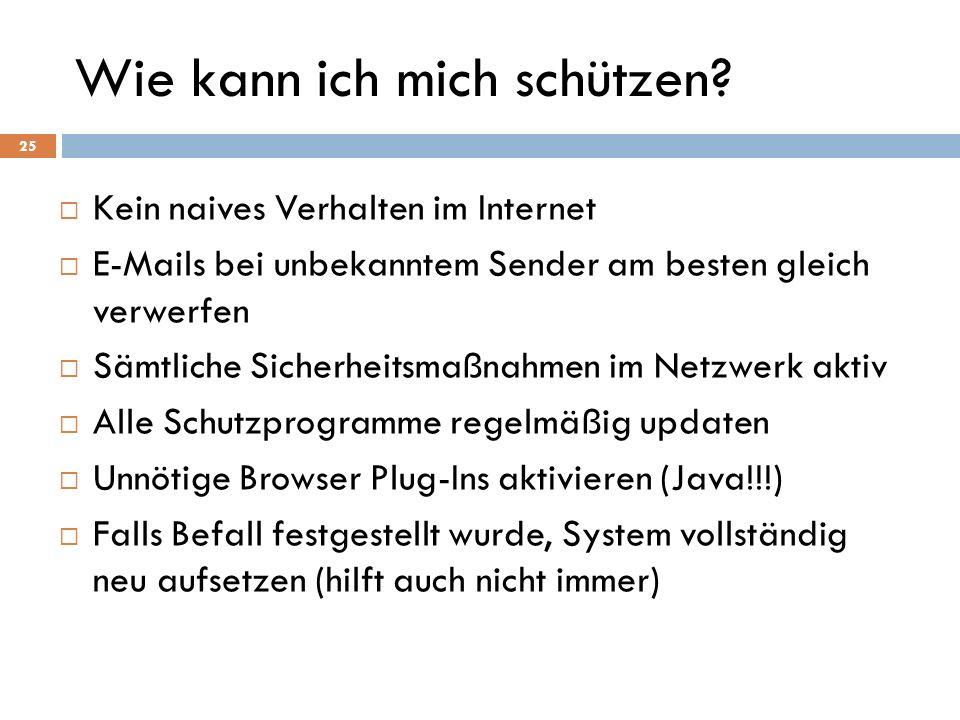 Wie kann ich mich schützen? Kein naives Verhalten im Internet E-Mails bei unbekanntem Sender am besten gleich verwerfen Sämtliche Sicherheitsmaßnahmen