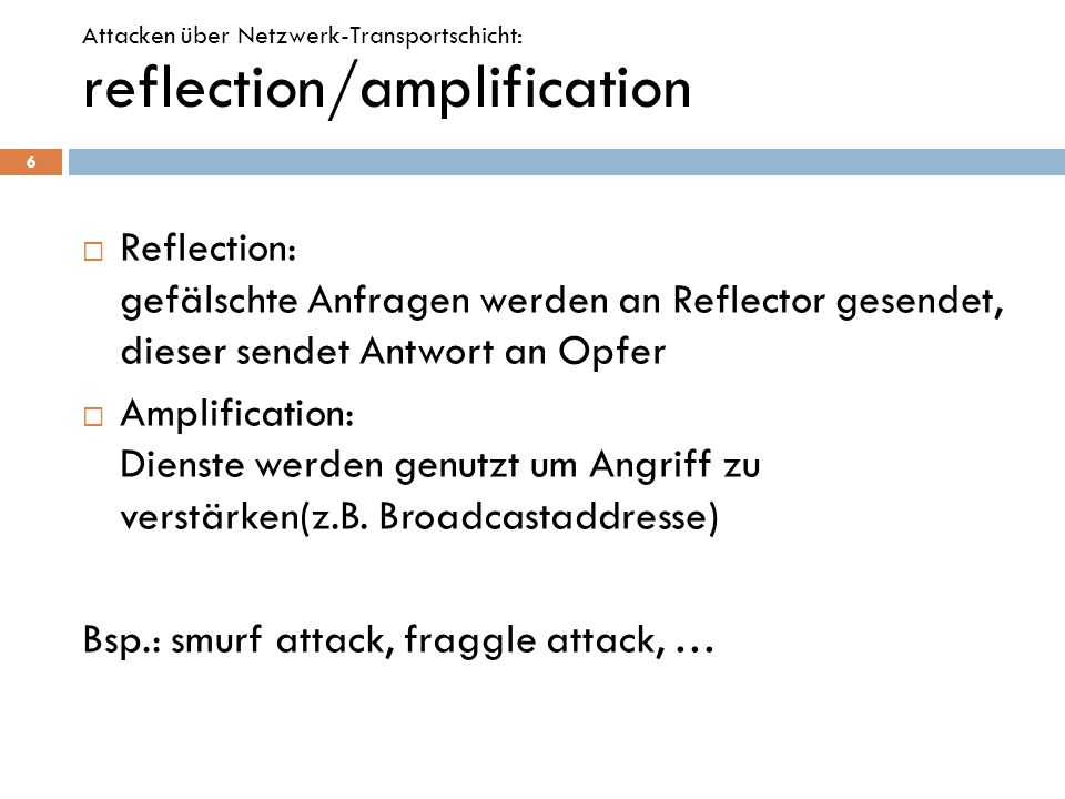 Reflection: gefälschte Anfragen werden an Reflector gesendet, dieser sendet Antwort an Opfer Amplification: Dienste werden genutzt um Angriff zu verst