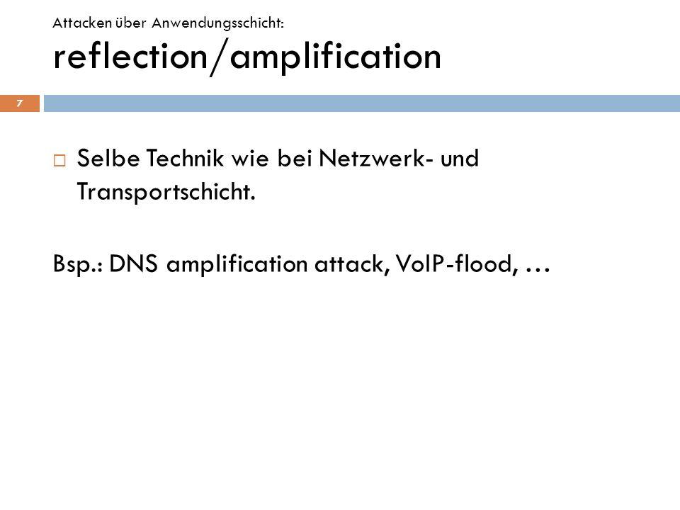 Selbe Technik wie bei Netzwerk- und Transportschicht. Bsp.: DNS amplification attack, VoIP-flood, … 7 reflection/amplification Attacken über Anwendung