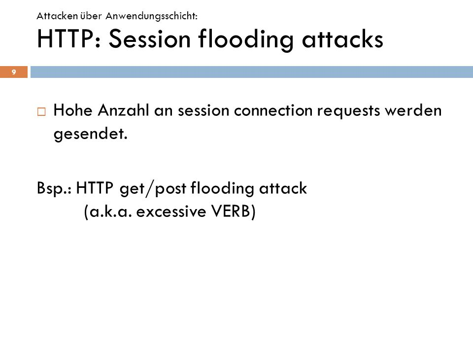 HTTP: Session flooding attacks Hohe Anzahl an session connection requests werden gesendet. Bsp.: HTTP get/post flooding attack (a.k.a. excessive VERB)