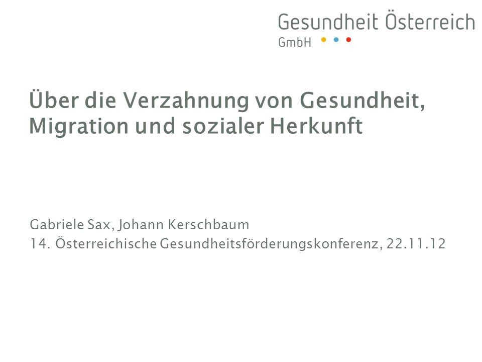 Gabriele Sax, Johann Kerschbaum 14. Österreichische Gesundheitsförderungskonferenz, 22.11.12 Über die Verzahnung von Gesundheit, Migration und soziale