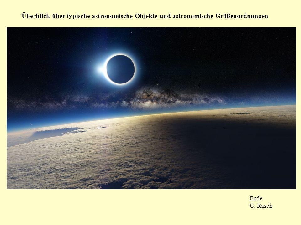 Überblick über typische astronomische Objekte und astronomische Größenordnungen Ende G. Rasch
