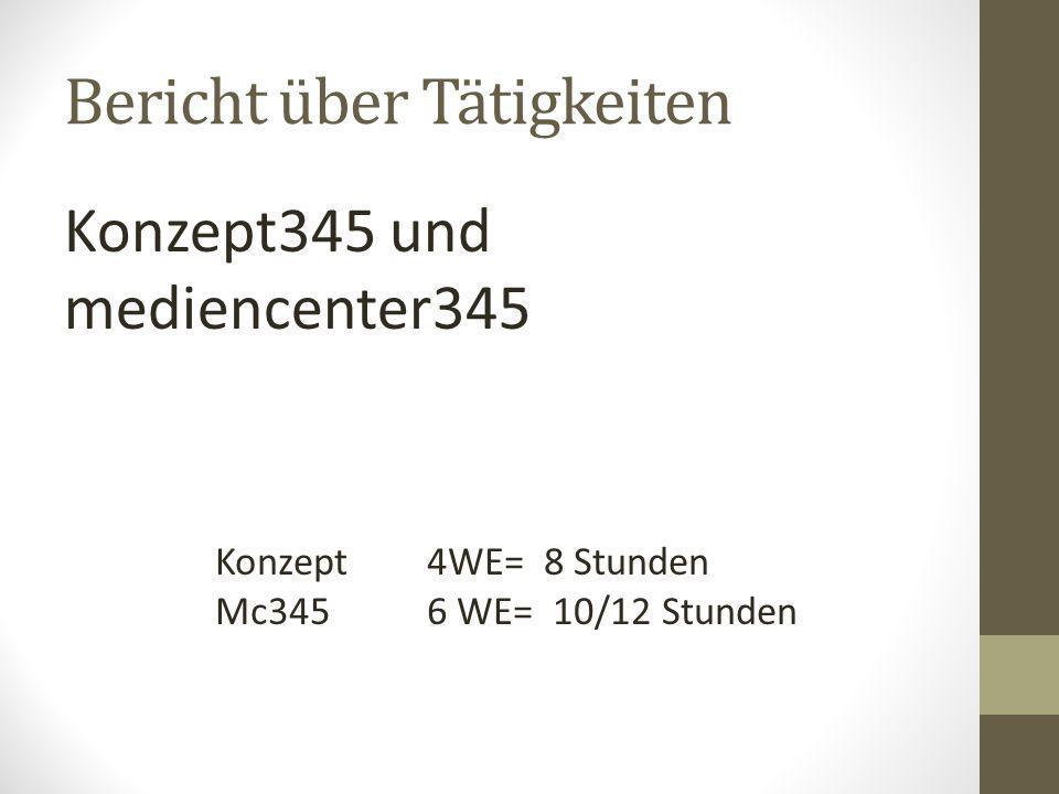Bericht über Tätigkeiten Konzept345 und mediencenter345 Konzept 4WE= 8 Stunden Mc345 6 WE= 10/12 Stunden