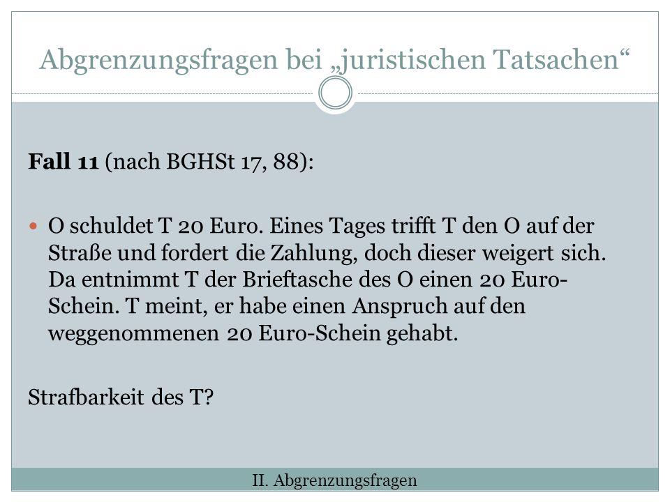 Abgrenzungsfragen bei juristischen Tatsachen Fall 11 (nach BGHSt 17, 88): O schuldet T 20 Euro.
