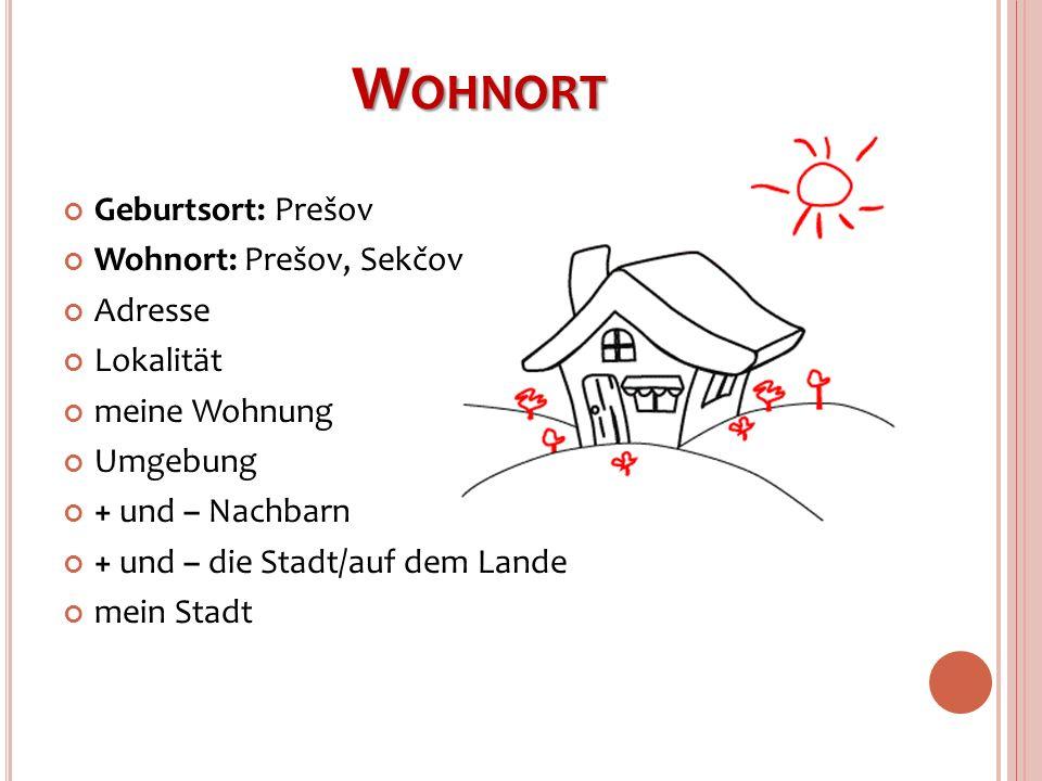 W OHNORT Geburtsort: Prešov Wohnort: Prešov, Sekčov Adresse Lokalität meine Wohnung Umgebung + und – Nachbarn + und – die Stadt/auf dem Lande mein Sta