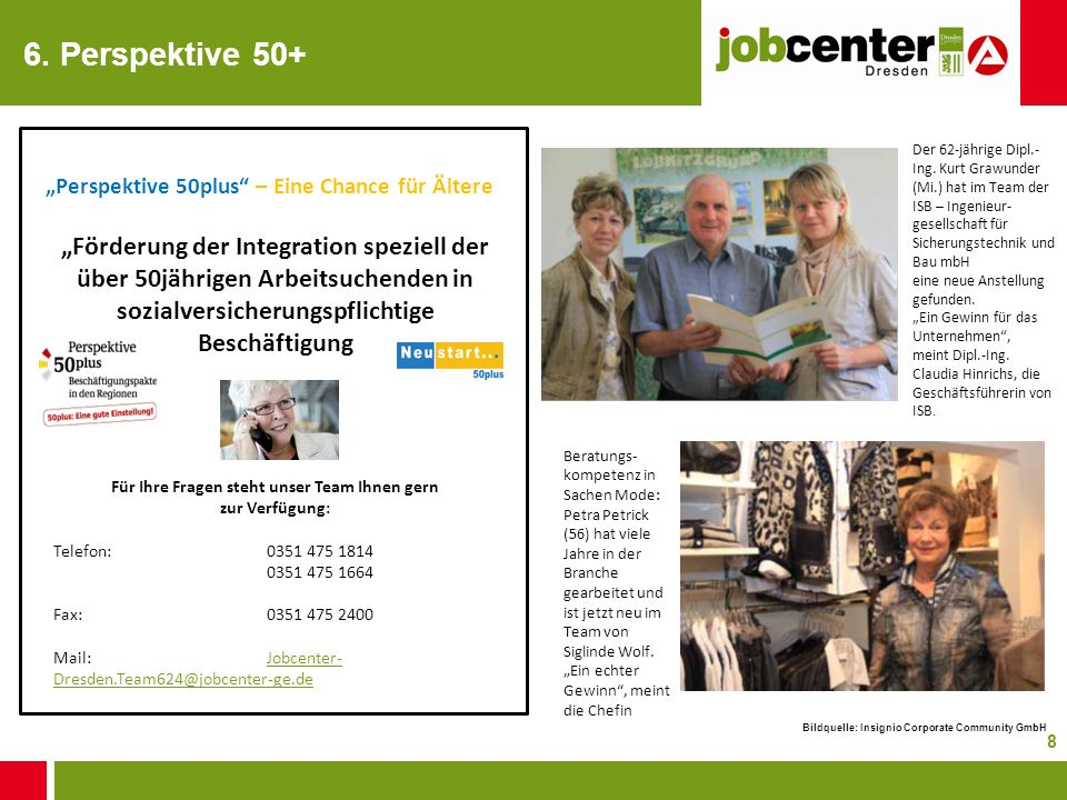 8 6. Perspektive 50+ Perspektive 50plus – Eine Chance für Ältere Für Ihre Fragen steht unser Team Ihnen gern zur Verfügung: Telefon:0351 475 1814 0351