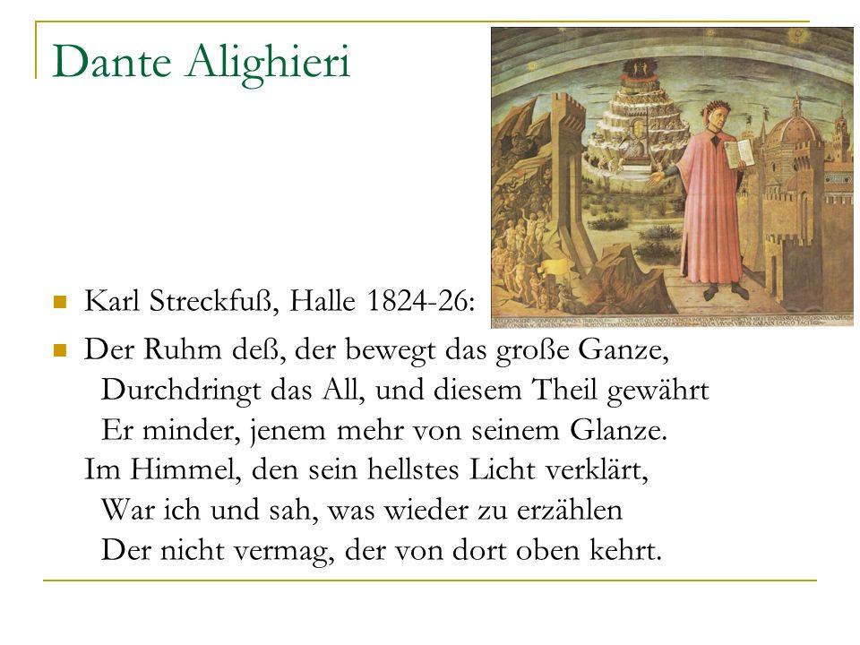 Dante Alighieri Karl Streckfuß, Halle 1824-26: Der Ruhm deß, der bewegt das große Ganze, Durchdringt das All, und diesem Theil gewährt Er minder, jene