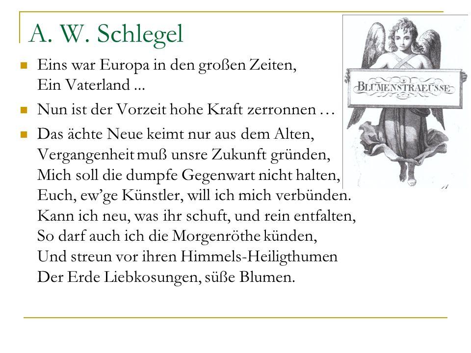 A. W. Schlegel Eins war Europa in den großen Zeiten, Ein Vaterland... Nun ist der Vorzeit hohe Kraft zerronnen … Das ächte Neue keimt nur aus dem Alte