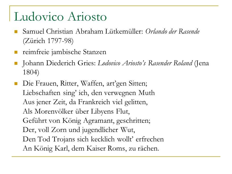 Ludovico Ariosto Samuel Christian Abraham Lütkemüller: Orlando der Rasende (Zürich 1797-98) reimfreie jambische Stanzen Johann Diederich Gries: Lodovi