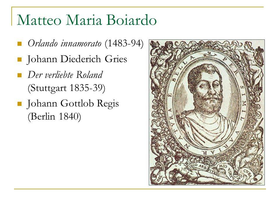 Matteo Maria Boiardo Orlando innamorato (1483-94) Johann Diederich Gries Der verliebte Roland (Stuttgart 1835-39) Johann Gottlob Regis (Berlin 1840)