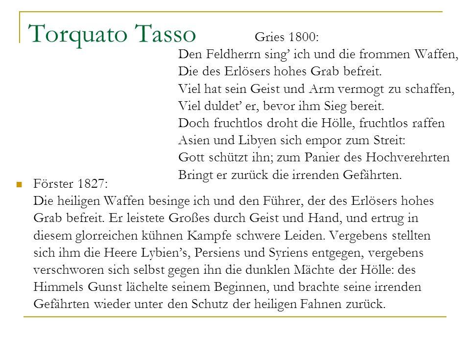 Torquato Tasso Gries 1800: Den Feldherrn sing ich und die frommen Waffen, Die des Erlösers hohes Grab befreit. Viel hat sein Geist und Arm vermogt zu