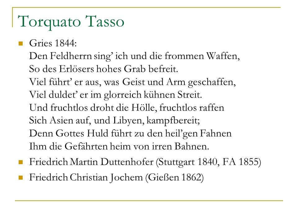 Torquato Tasso Gries 1844: Den Feldherrn sing ich und die frommen Waffen, So des Erlösers hohes Grab befreit. Viel führt er aus, was Geist und Arm ges