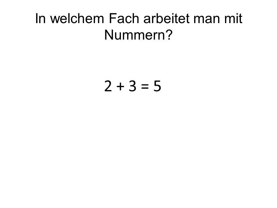 In welchem Fach arbeitet man mit Nummern? 2 + 3 = 5