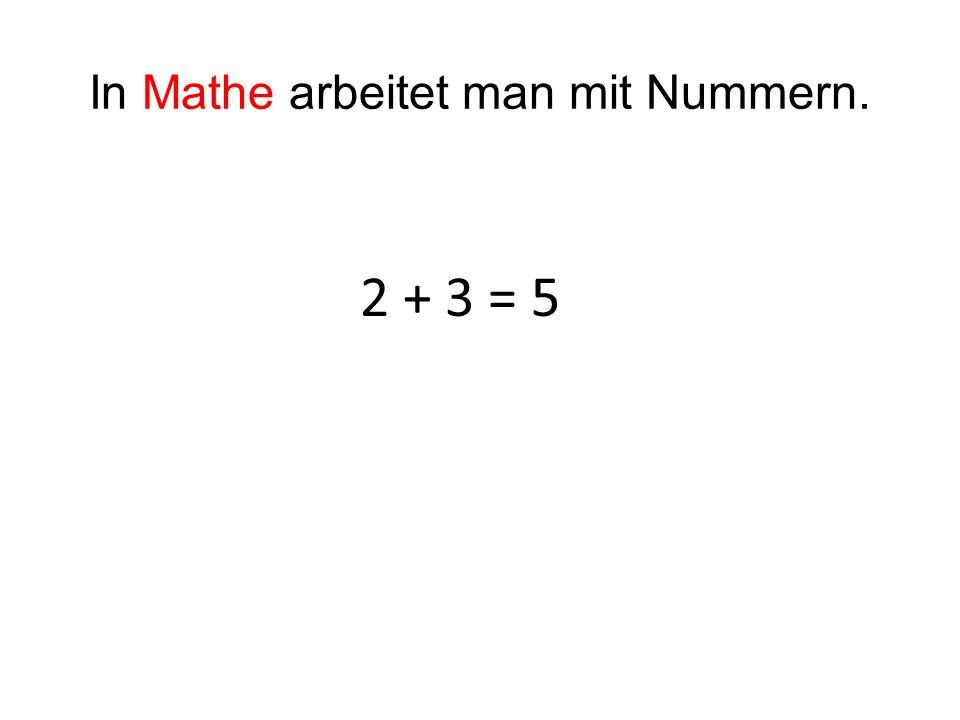 In Mathe arbeitet man mit Nummern. 2 + 3 = 5