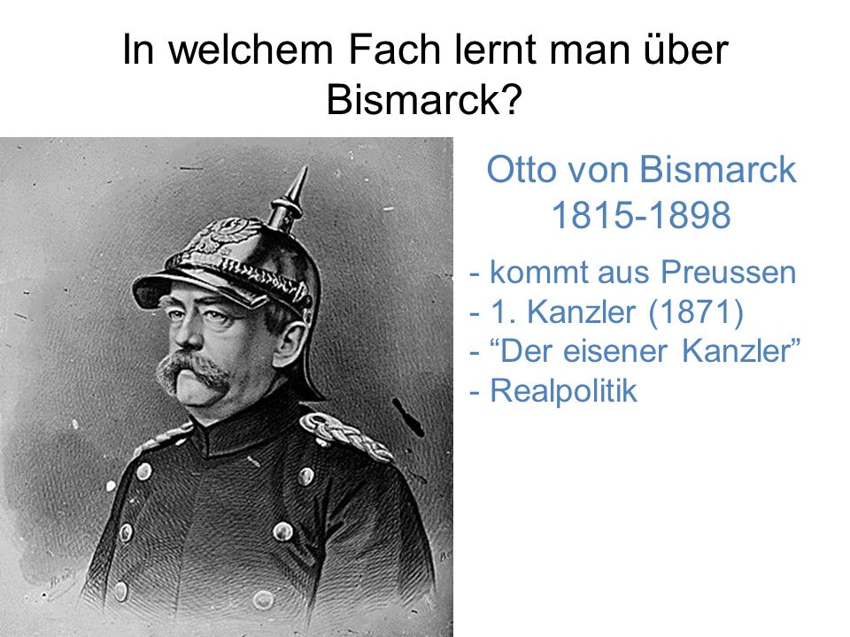 In welchem Fach lernt man über Bismarck.Otto von Bismarck 1815-1898 - kommt aus Preussen - 1.