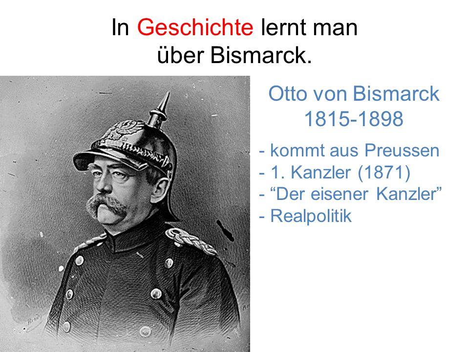 In Geschichte lernt man über Bismarck.Otto von Bismarck 1815-1898 - kommt aus Preussen - 1.