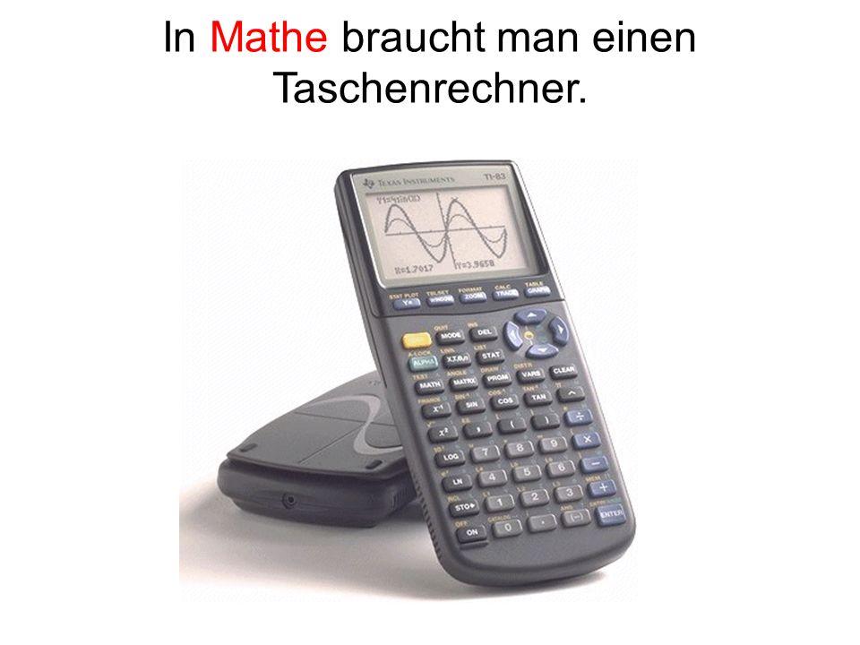 In Mathe braucht man einen Taschenrechner.