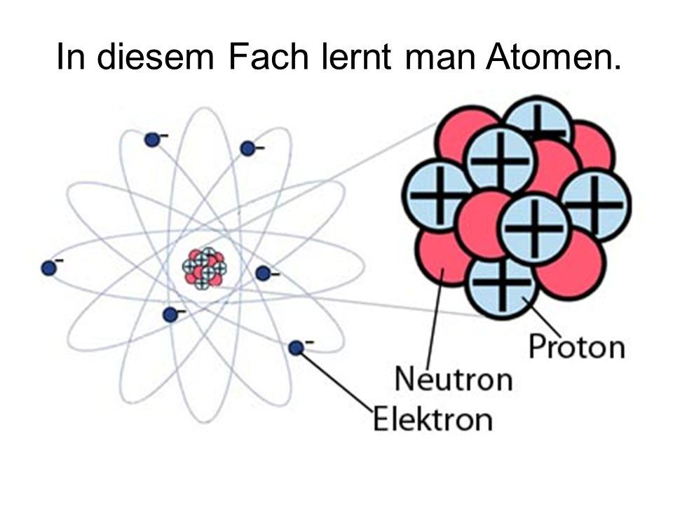 In diesem Fach lernt man Atomen.