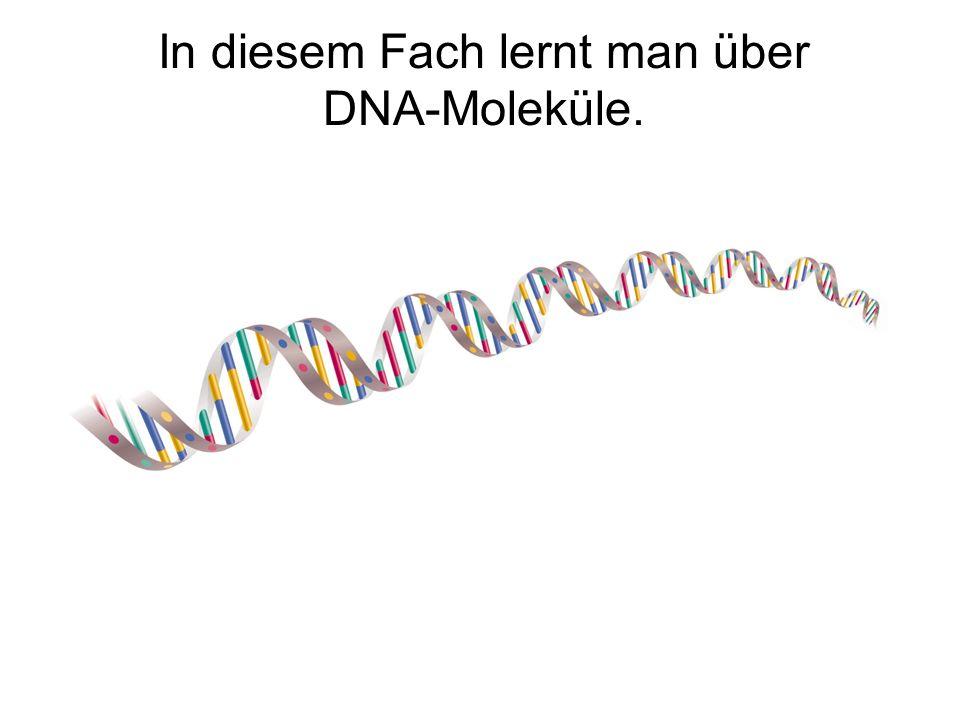 In diesem Fach lernt man über DNA-Moleküle.