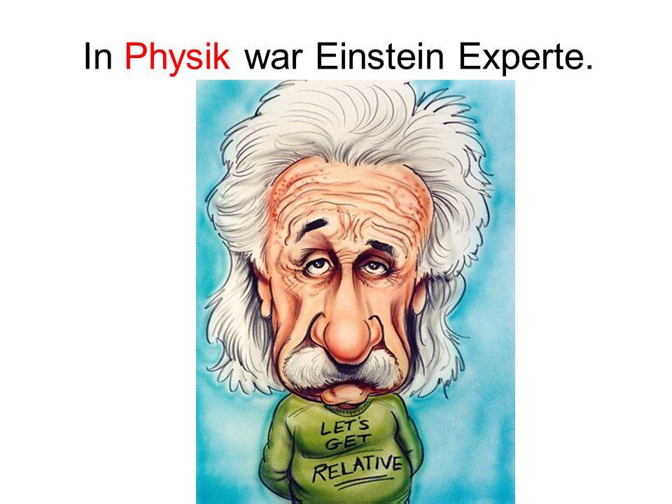 In Physik war Einstein Experte.