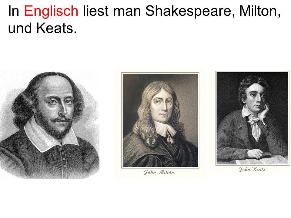 In Englisch liest man Shakespeare, Milton, und Keats.