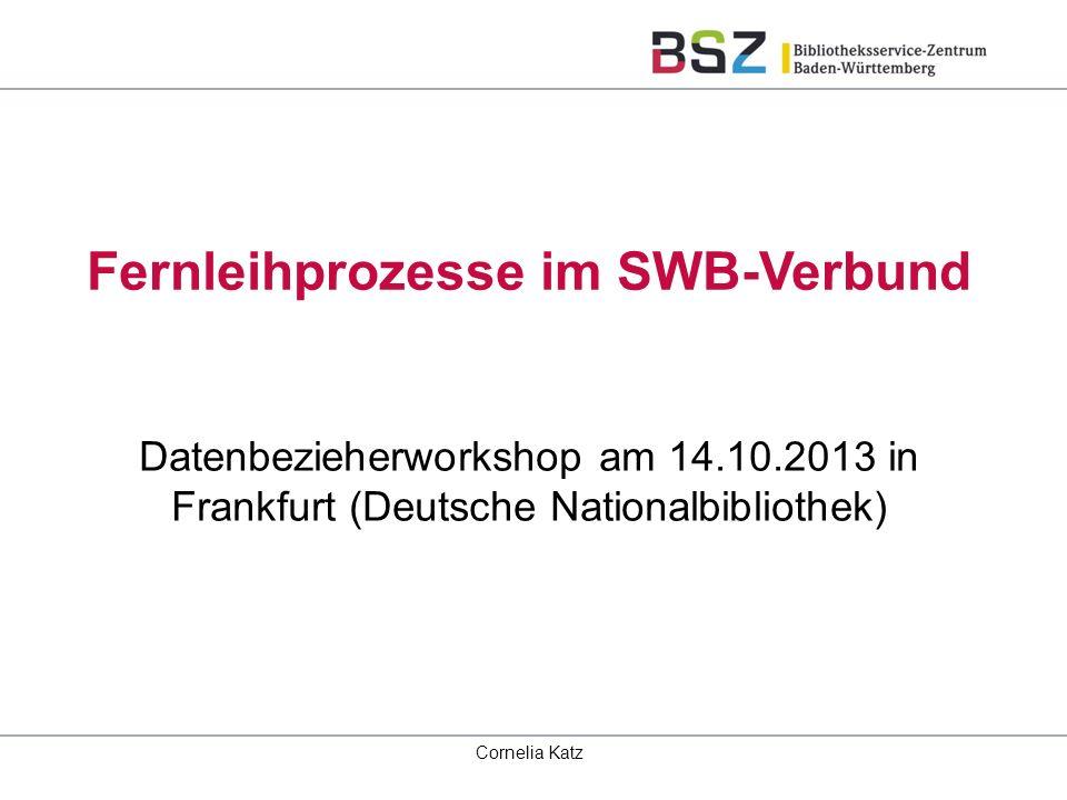 Fernleihprozesse im SWB-Verbund Datenbezieherworkshop am 14.10.2013 in Frankfurt (Deutsche Nationalbibliothek) Cornelia Katz