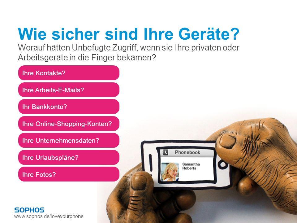 www.sophos.de/loveyourphone Ihre Kontakte? Ihre Arbeits-E-Mails? Ihr Bankkonto? Ihre Online-Shopping- Konten? Ihre Unternehmensdaten? Ihre Urlaubsplän