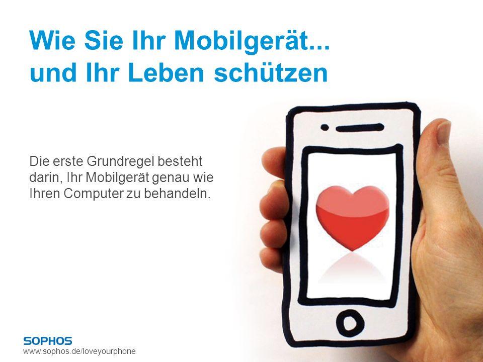 www.sophos.de/loveyourphone Wie Sie Ihr Mobilgerät... und Ihr Leben schützen Die erste Grundregel besteht darin, Ihr Mobilgerät genau wie Ihren Comput