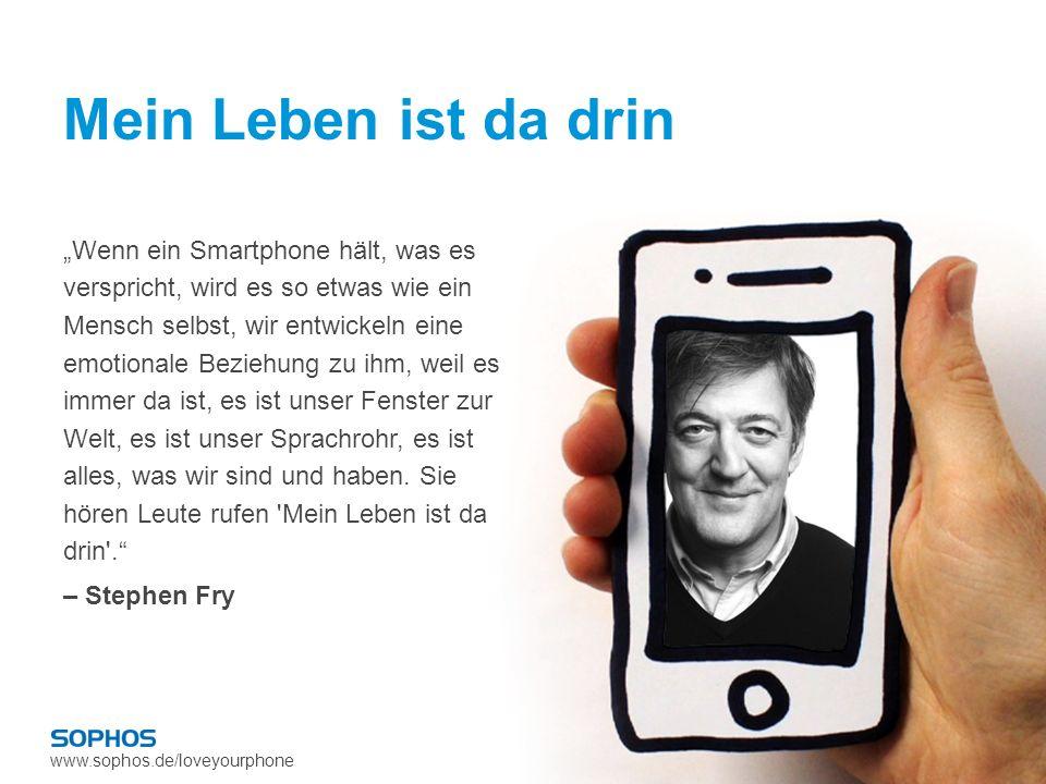 www.sophos.de/loveyourphone Mein Leben ist da drin Wenn ein Smartphone hält, was es verspricht, wird es so etwas wie ein Mensch selbst, wir entwickeln