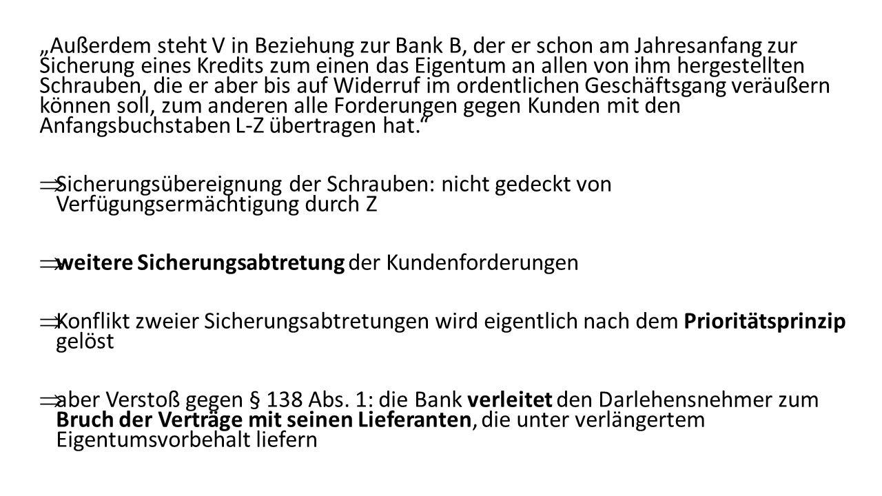 Außerdem steht V in Beziehung zur Bank B, der er schon am Jahresanfang zur Sicherung eines Kredits zum einen das Eigentum an allen von ihm hergestellten Schrauben, die er aber bis auf Widerruf im ordentlichen Geschäftsgang veräußern können soll, zum anderen alle Forderungen gegen Kunden mit den Anfangsbuchstaben L-Z übertragen hat.