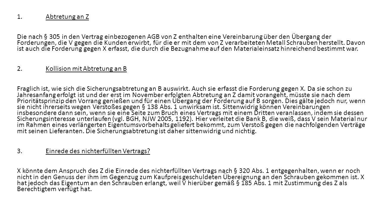 1.Abtretung an Z Die nach § 305 in den Vertrag einbezogenen AGB von Z enthalten eine Vereinbarung über den Übergang der Forderungen, die V gegen die Kunden erwirbt, für die er mit dem von Z verarbeiteten Metall Schrauben herstellt.