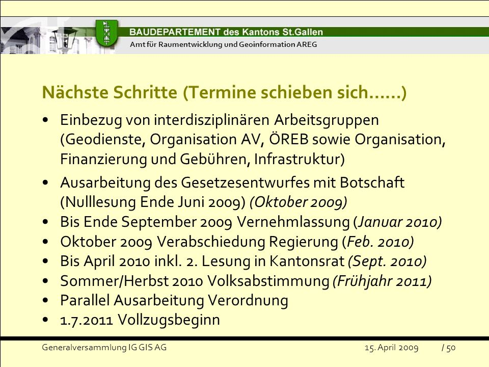 Nächste Schritte (Termine schieben sich……) Einbezug von interdisziplinären Arbeitsgruppen (Geodienste, Organisation AV, ÖREB sowie Organisation, Finanzierung und Gebühren, Infrastruktur) Ausarbeitung des Gesetzesentwurfes mit Botschaft (Nulllesung Ende Juni 2009) (Oktober 2009) Bis Ende September 2009 Vernehmlassung (Januar 2010) Oktober 2009 Verabschiedung Regierung (Feb.