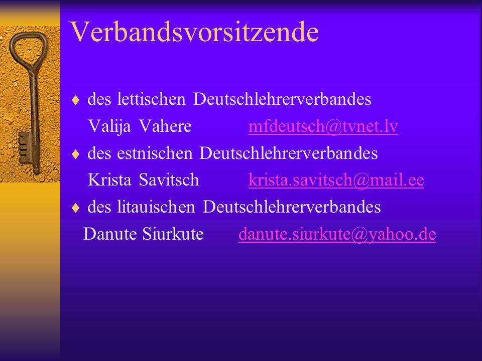 Verbandsvorsitzende des lettischen Deutschlehrerverbandes Valija Vahere mfdeutsch@tvnet.lvmfdeutsch@tvnet.lv des estnischen Deutschlehrerverbandes Krista Savitsch krista.savitsch@mail.eekrista.savitsch@mail.ee des litauischen Deutschlehrerverbandes Danute Siurkute danute.siurkute@yahoo.dedanute.siurkute@yahoo.de