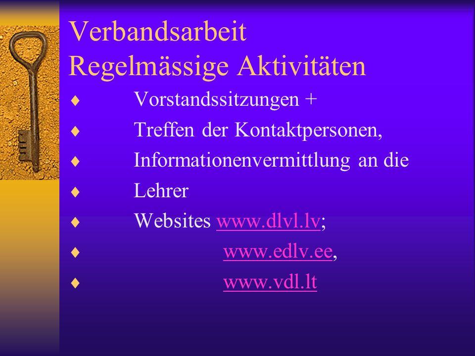 Verbandsarbeit Regelmässige Aktivitäten Vorstandssitzungen + Treffen der Kontaktpersonen, Informationenvermittlung an die Lehrer Websites www.dlvl.lv;www.dlvl.lv www.edlv.ee,www.edlv.ee www.vdl.lt