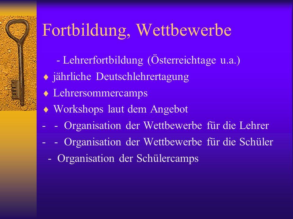 Fortbildung, Wettbewerbe - Lehrerfortbildung (Österreichtage u.a.) jährliche Deutschlehrertagung Lehrersommercamps Workshops laut dem Angebot - - Organisation der Wettbewerbe für die Lehrer - - Organisation der Wettbewerbe für die Schüler - Organisation der Schülercamps