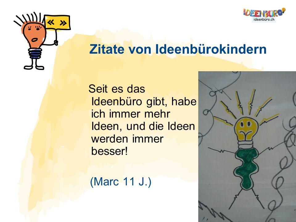 Seit es das Ideenbüro gibt, habe ich immer mehr Ideen, und die Ideen werden immer besser! (Marc 11 J.) Zitate von Ideenbürokindern