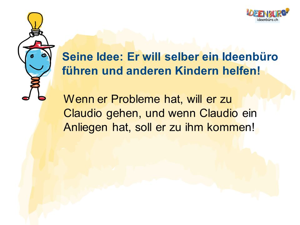 Seine Idee: Er will selber ein Ideenbüro führen und anderen Kindern helfen! Wenn er Probleme hat, will er zu Claudio gehen, und wenn Claudio ein Anlie