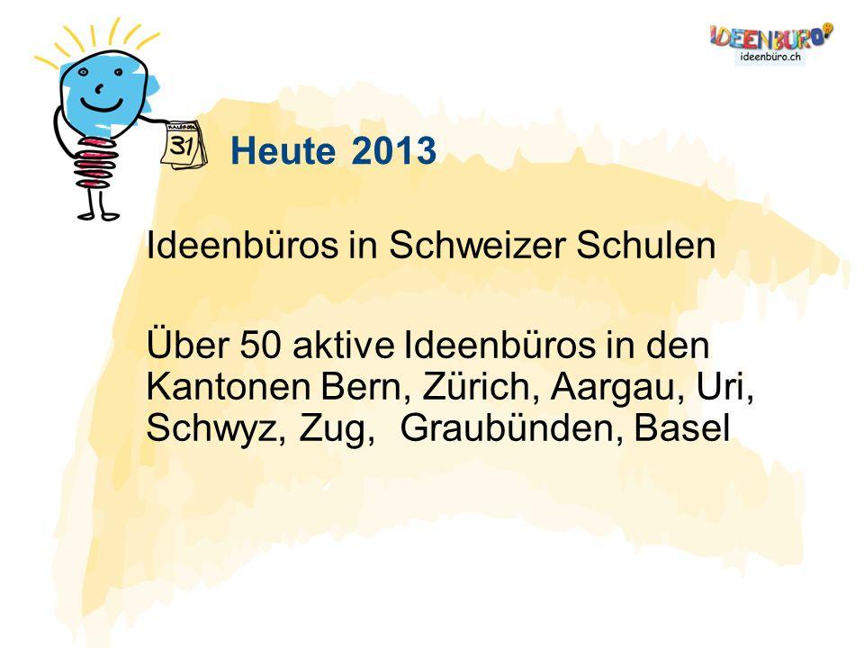 Heute 2013 Ideenbüros in Schweizer Schulen Über 50 aktive Ideenbüros in den Kantonen Bern, Zürich, Aargau, Uri, Schwyz, Zug, Graubünden, Basel