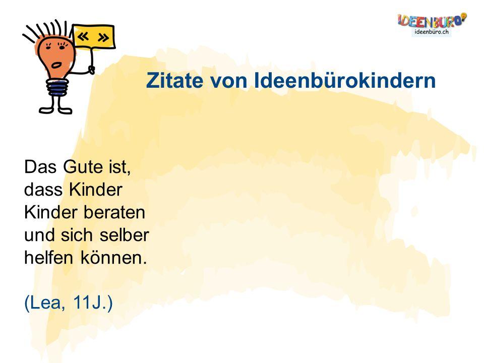 Das Gute ist, dass Kinder Kinder beraten und sich selber helfen können. (Lea, 11J.) Zitate von Ideenbürokindern