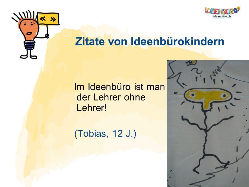 Im Ideenbüro ist man der Lehrer ohne Lehrer! (Tobias, 12 J.) Zitate von Ideenbürokindern