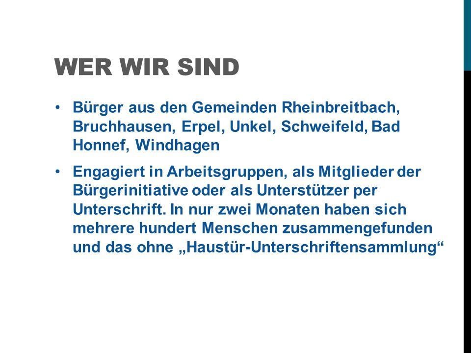 WER WIR SIND Bürger aus den Gemeinden Rheinbreitbach, Bruchhausen, Erpel, Unkel, Schweifeld, Bad Honnef, Windhagen Engagiert in Arbeitsgruppen, als Mitglieder der Bürgerinitiative oder als Unterstützer per Unterschrift.