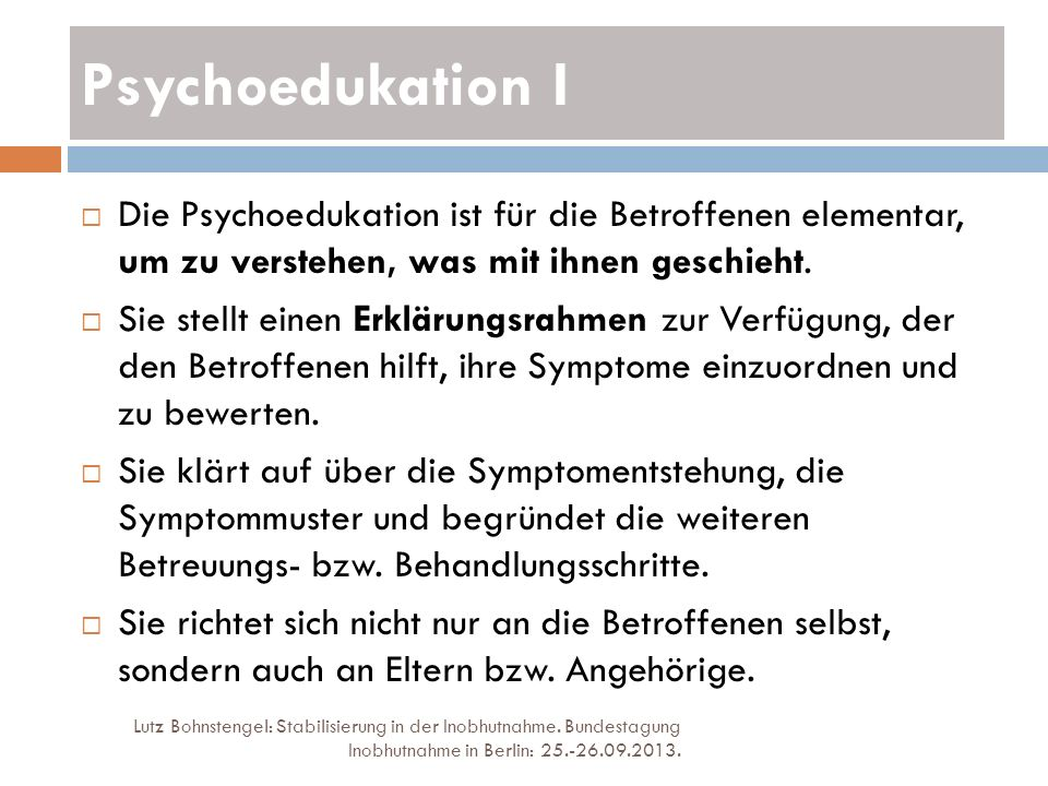 Psychoedukation I Lutz Bohnstengel: Stabilisierung in der Inobhutnahme. Bundestagung Inobhutnahme in Berlin: 25.-26.09.2013. Die Psychoedukation ist f