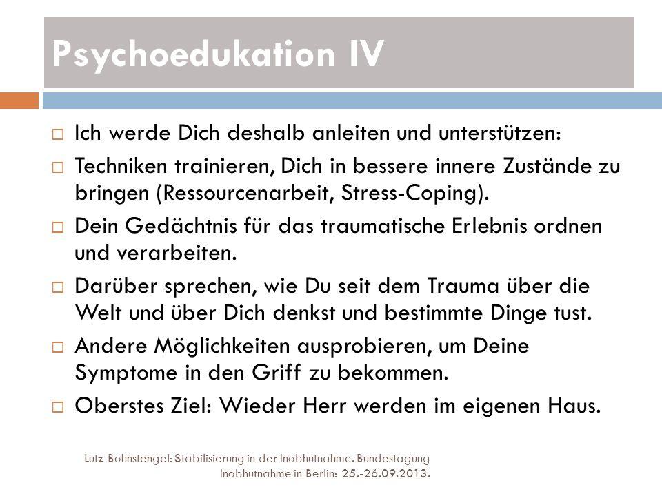 Psychoedukation IV Lutz Bohnstengel: Stabilisierung in der Inobhutnahme. Bundestagung Inobhutnahme in Berlin: 25.-26.09.2013. Ich werde Dich deshalb a