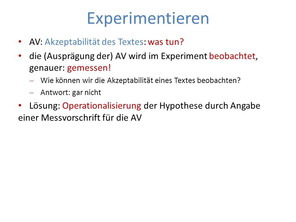 Experimentieren AV: Akzeptabilität des Textes: was tun? die (Ausprägung der) AV wird im Experiment beobachtet, genauer: gemessen! Wie können wir die A