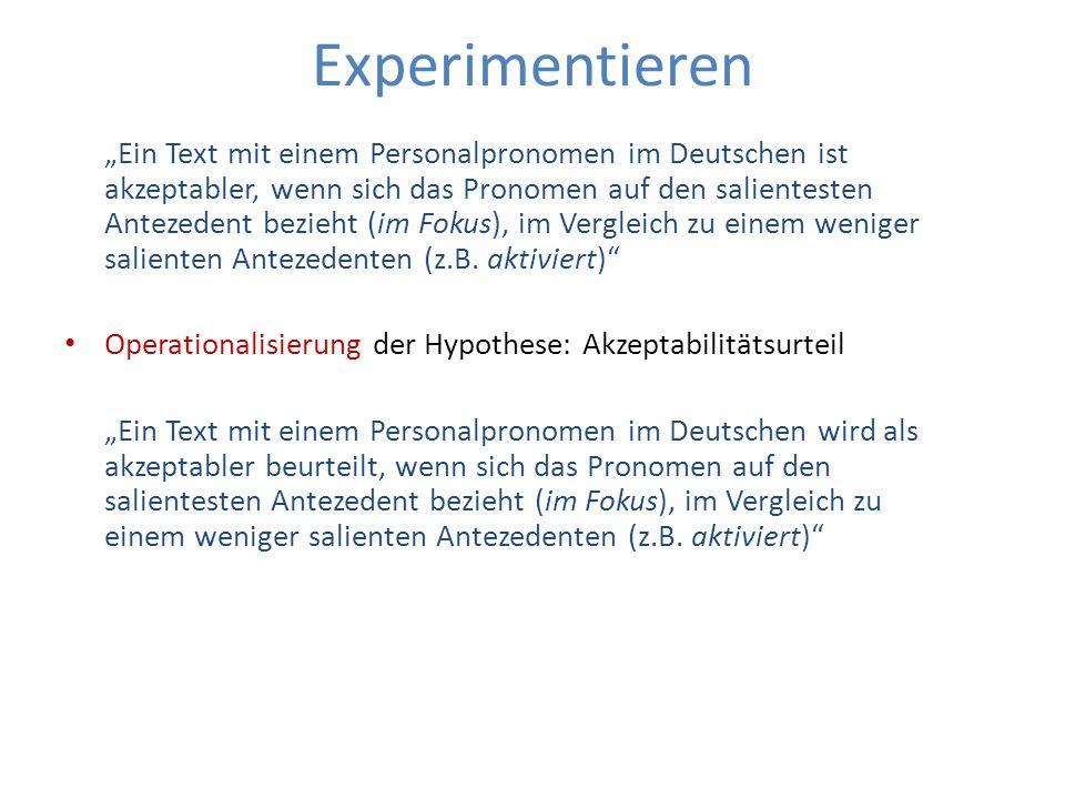 Experimentieren Ein Text mit einem Personalpronomen im Deutschen wird als akzeptabler beurteilt, wenn sich das Pronomen auf den salientesten Antezedent bezieht (im Fokus), im Vergleich zu einem weniger salienten Antezedenten (z.B.