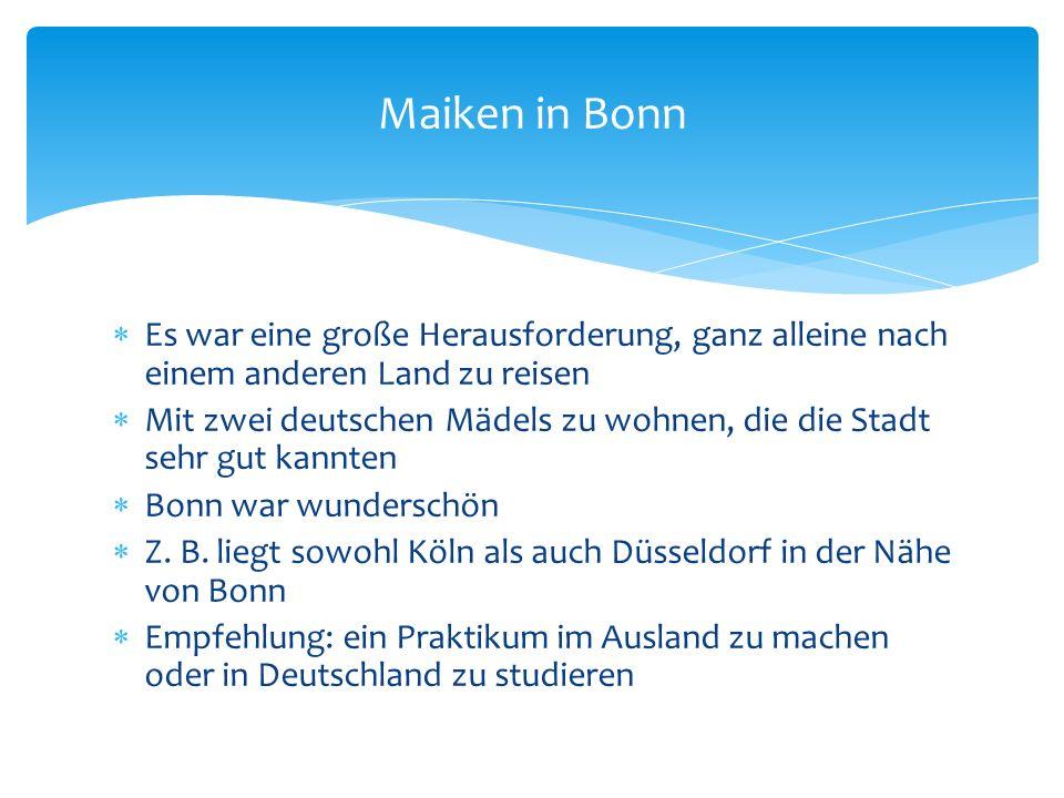 Es war eine große Herausforderung, ganz alleine nach einem anderen Land zu reisen Mit zwei deutschen Mädels zu wohnen, die die Stadt sehr gut kannten Bonn war wunderschön Z.
