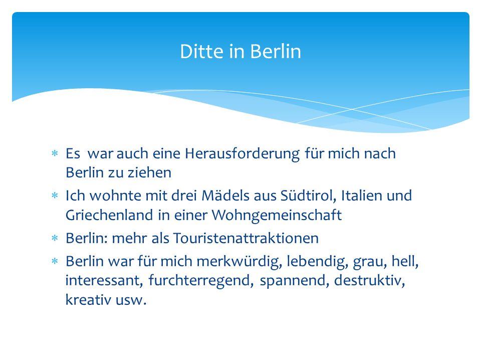 Es war auch eine Herausforderung für mich nach Berlin zu ziehen Ich wohnte mit drei Mädels aus Südtirol, Italien und Griechenland in einer Wohngemeinschaft Berlin: mehr als Touristenattraktionen Berlin war für mich merkwürdig, lebendig, grau, hell, interessant, furchterregend, spannend, destruktiv, kreativ usw.